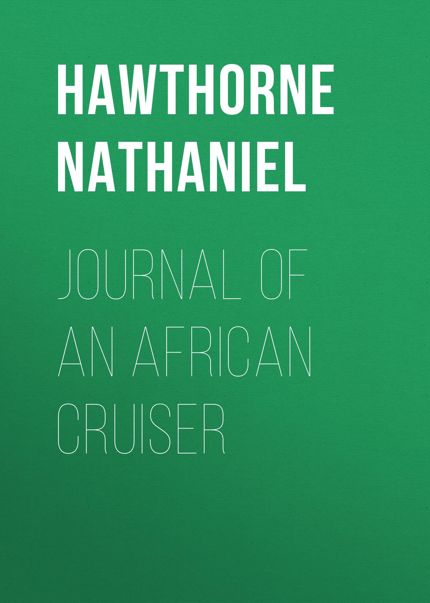 Hawthorne Nathaniel Journal of an African Cruiser hawthorne nathaniel love letters of nathaniel hawthorne volume 1 of 2