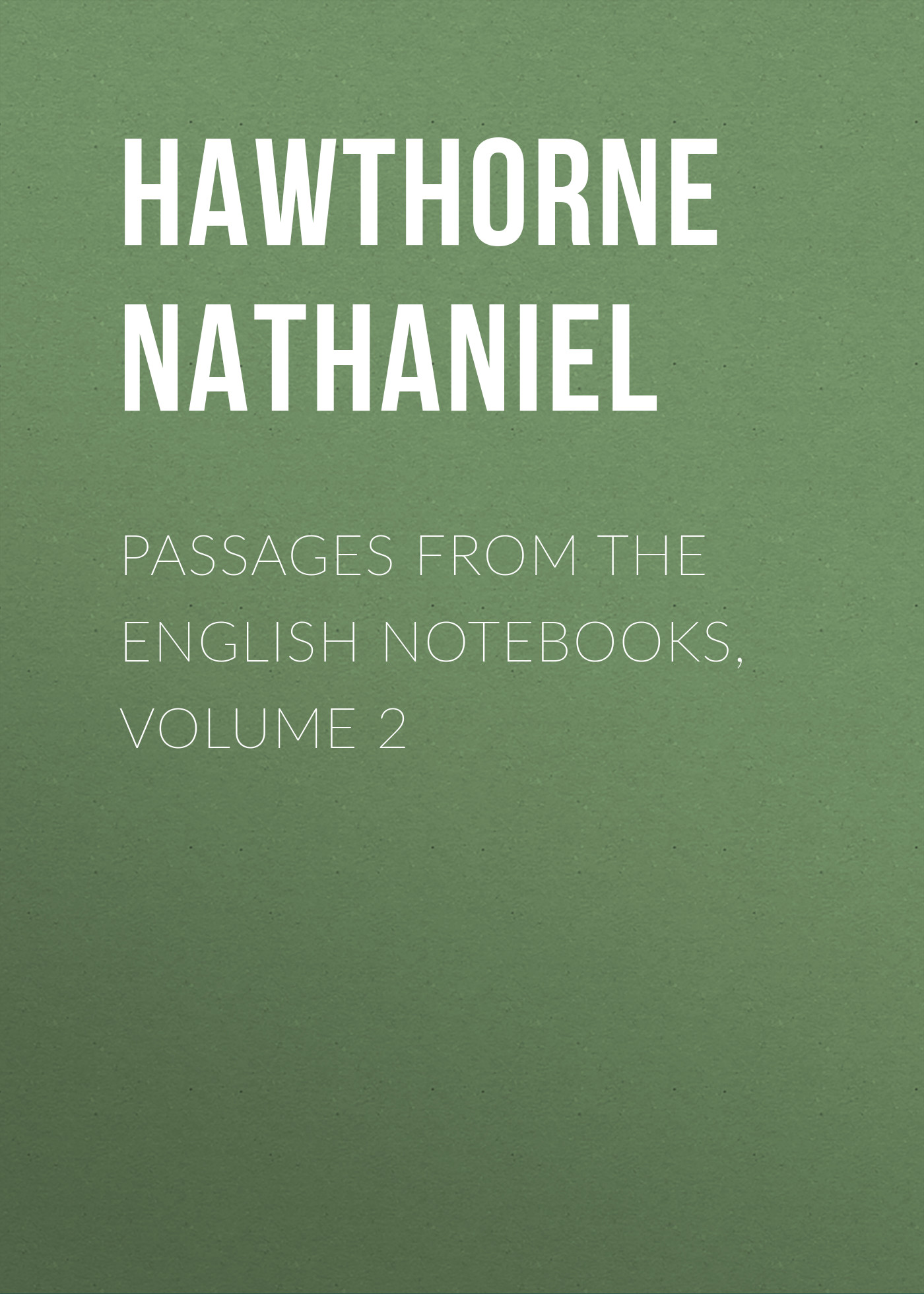 Hawthorne Nathaniel Passages from the English Notebooks, Volume 2 hawthorne nathaniel passages from the english notebooks complete