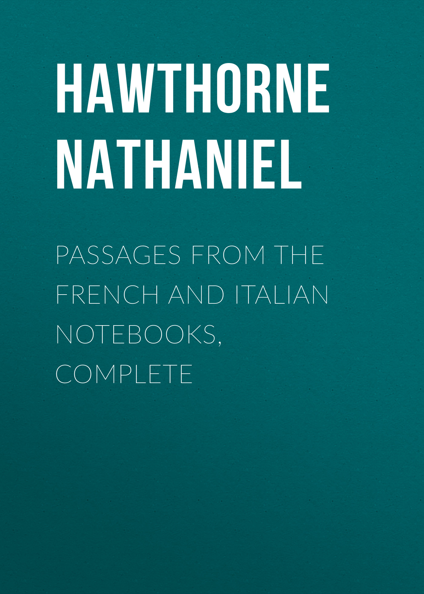 Hawthorne Nathaniel Passages from the French and Italian Notebooks, Complete hawthorne nathaniel passages from the english notebooks complete
