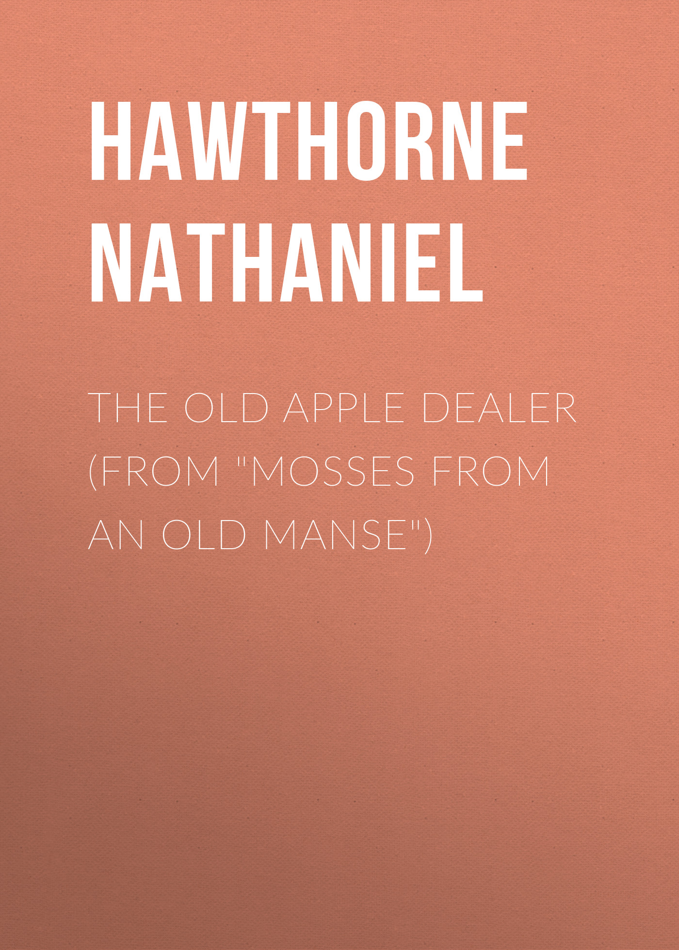 Hawthorne Nathaniel The Old Apple Dealer (From Mosses from an Old Manse) hawthorne n mosses from an old manse the blithedale romance