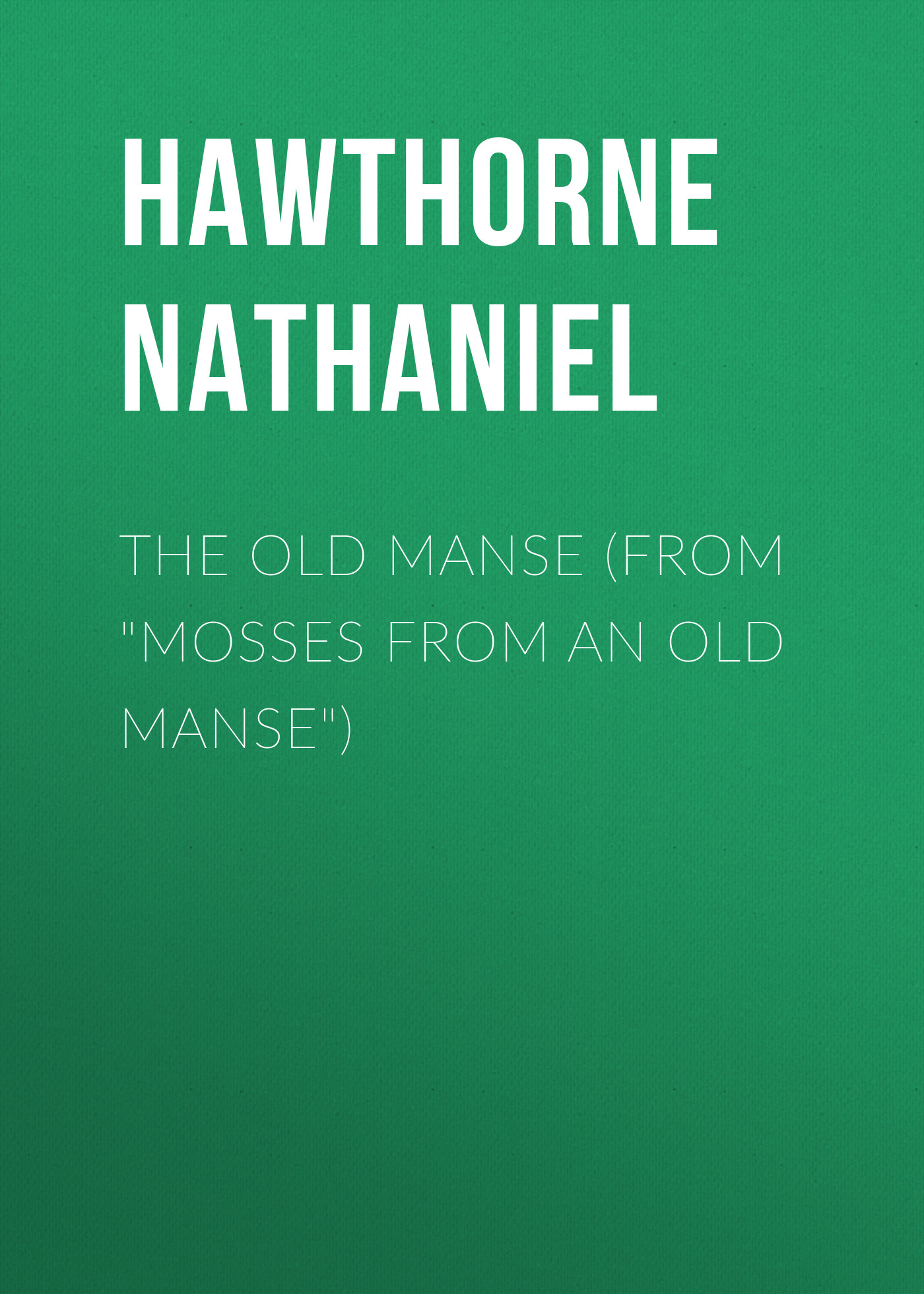 Hawthorne Nathaniel The Old Manse (From Mosses from an Old Manse) hawthorne n mosses from an old manse the blithedale romance