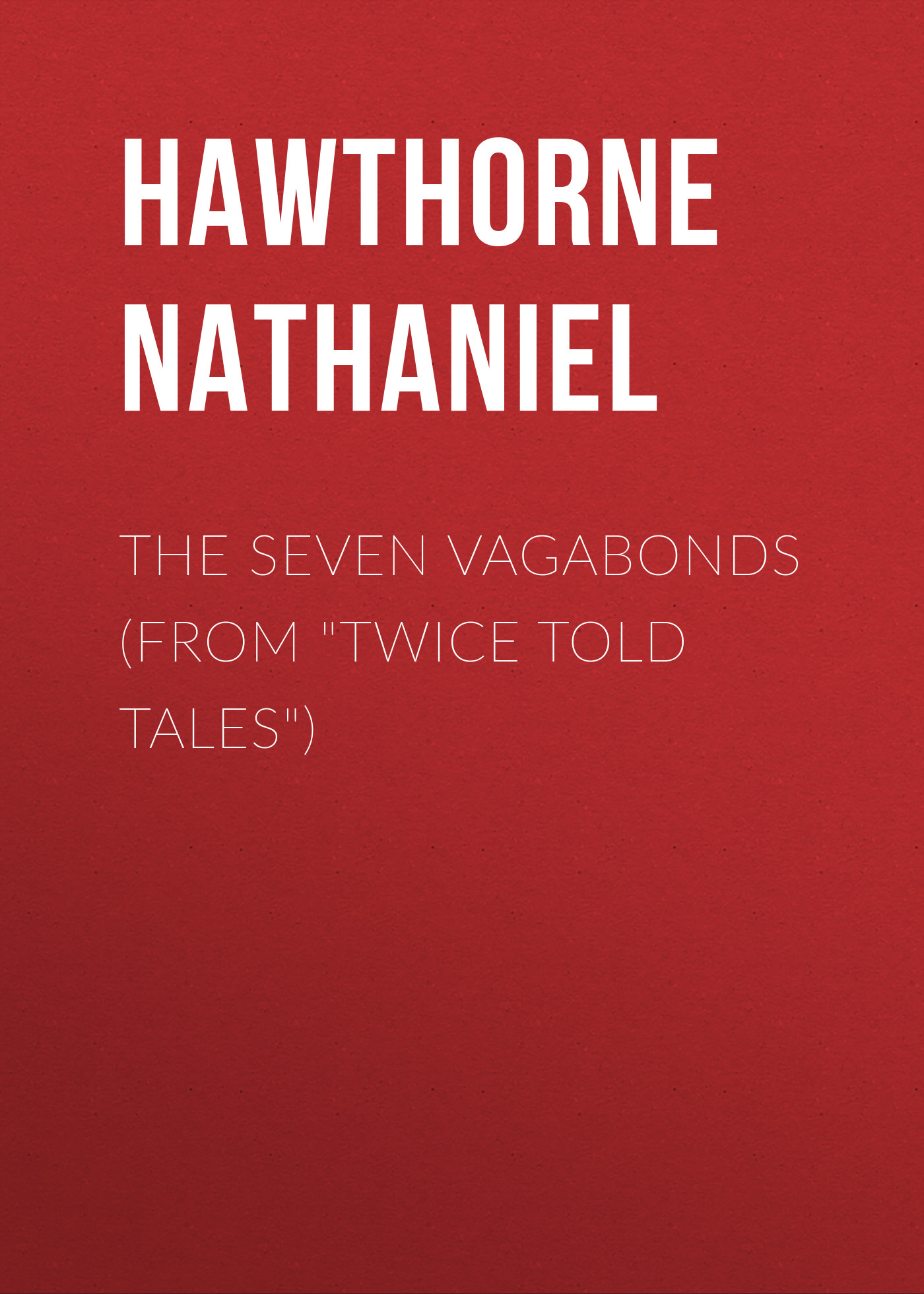 Hawthorne Nathaniel The Seven Vagabonds (From Twice Told Tales) hawthorne nathaniel the threefold destiny from twice told tales