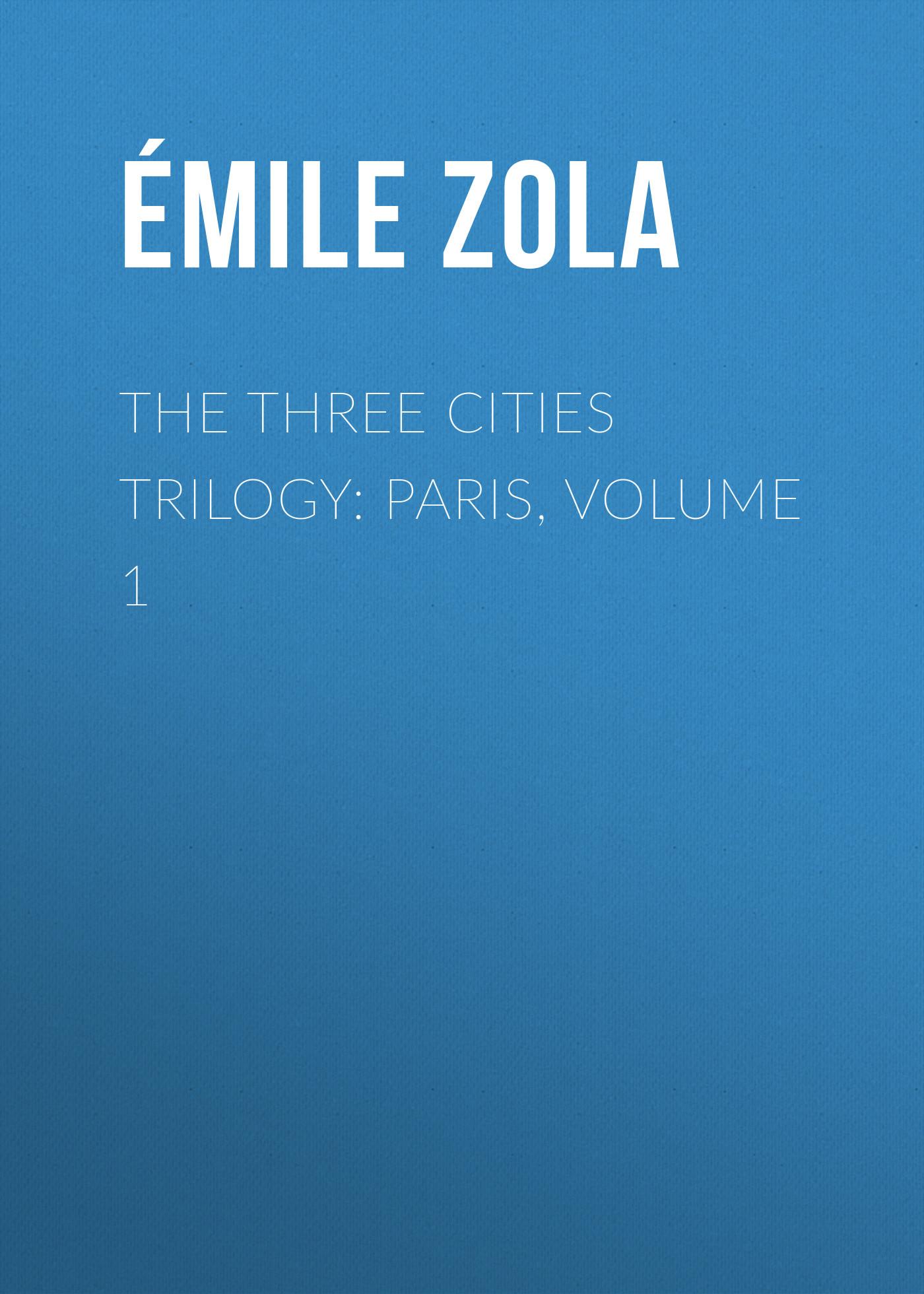 Эмиль Золя The Three Cities Trilogy: Paris, Volume 1 эмиль золя the three cities trilogy rome volume 5
