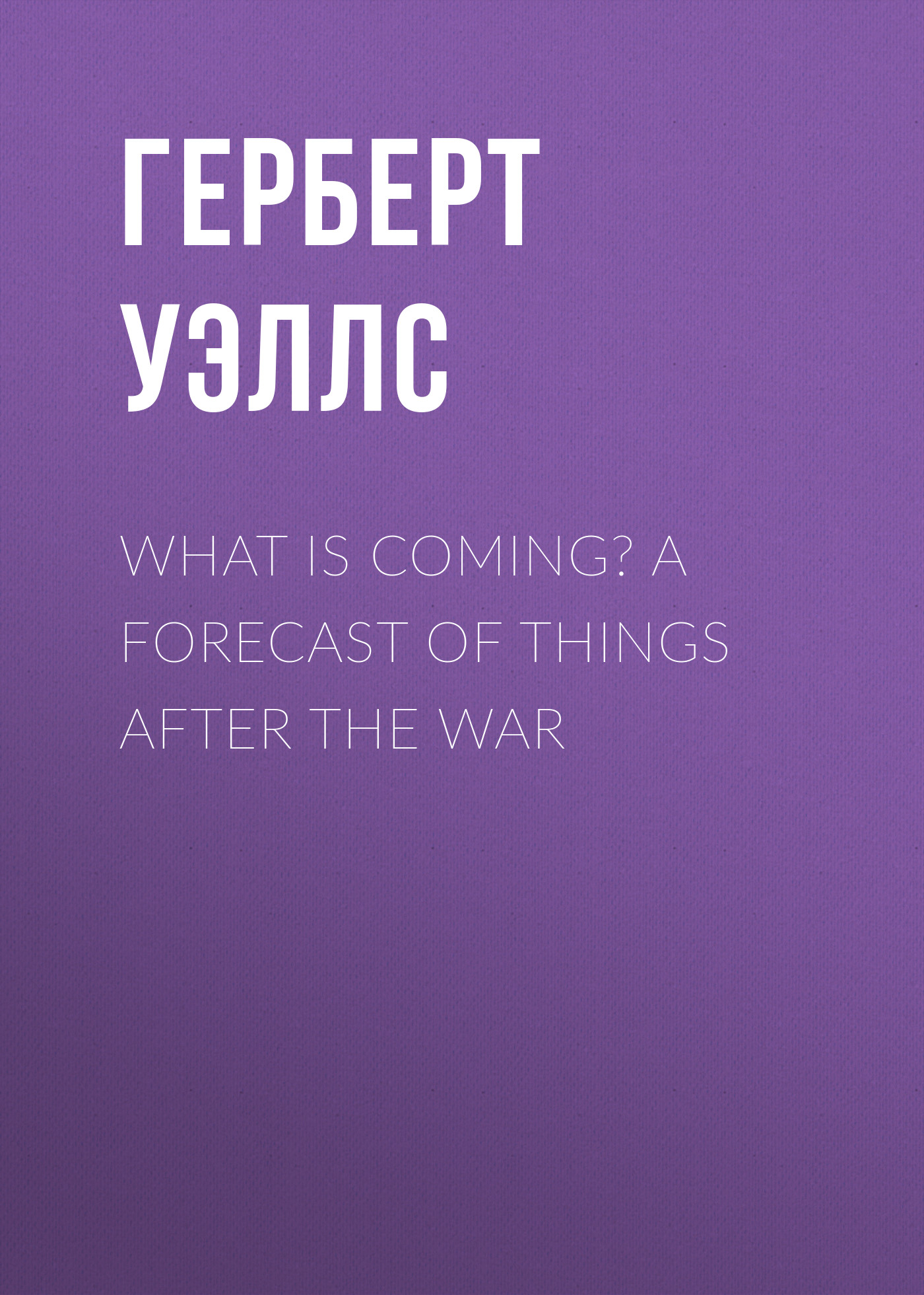 Герберт Джордж Уэллс What is Coming? A Forecast of Things after the War gary moore – after the war lp