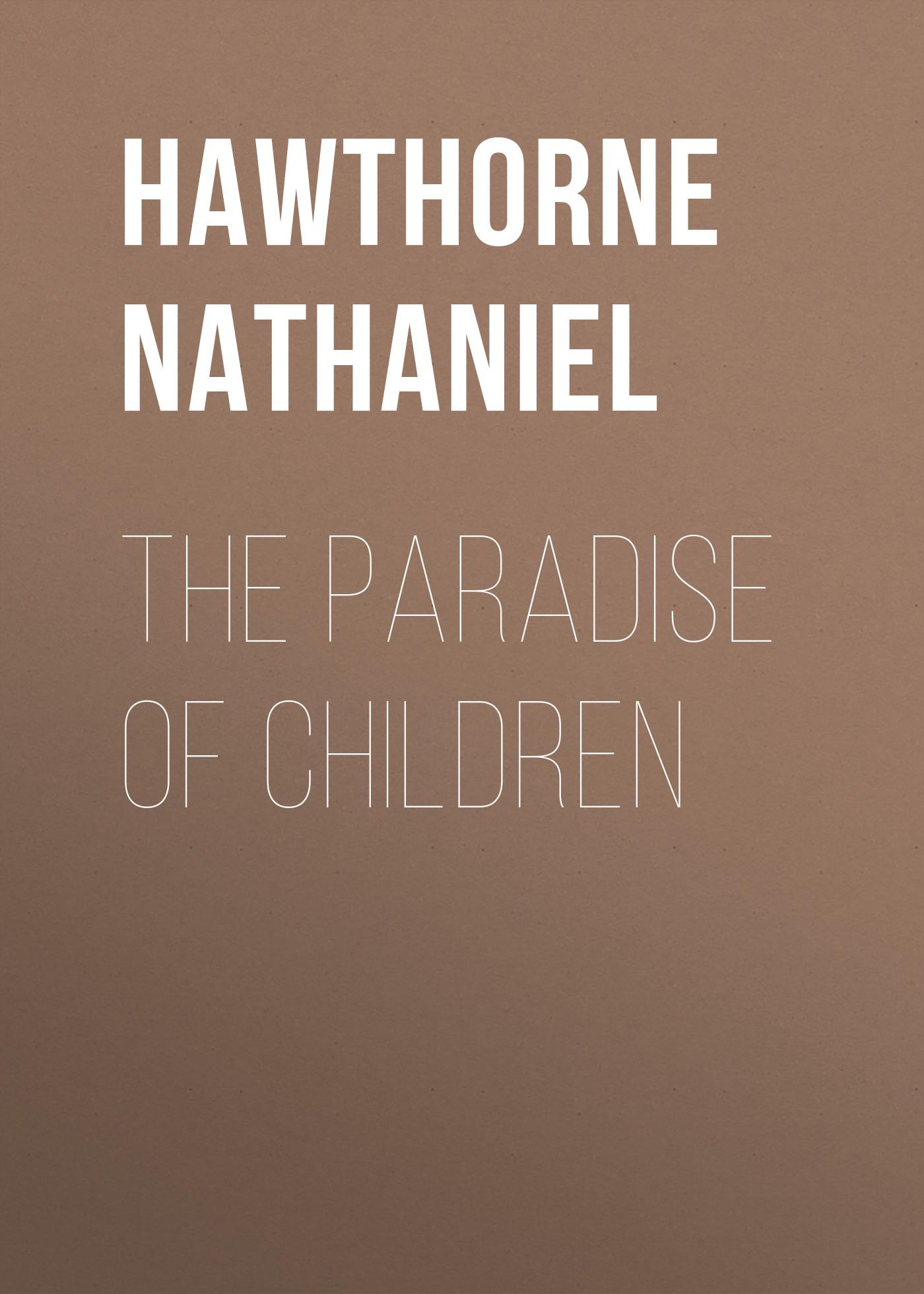 Hawthorne Nathaniel The Paradise of Children hawthorne nathaniel love letters of nathaniel hawthorne volume 1 of 2