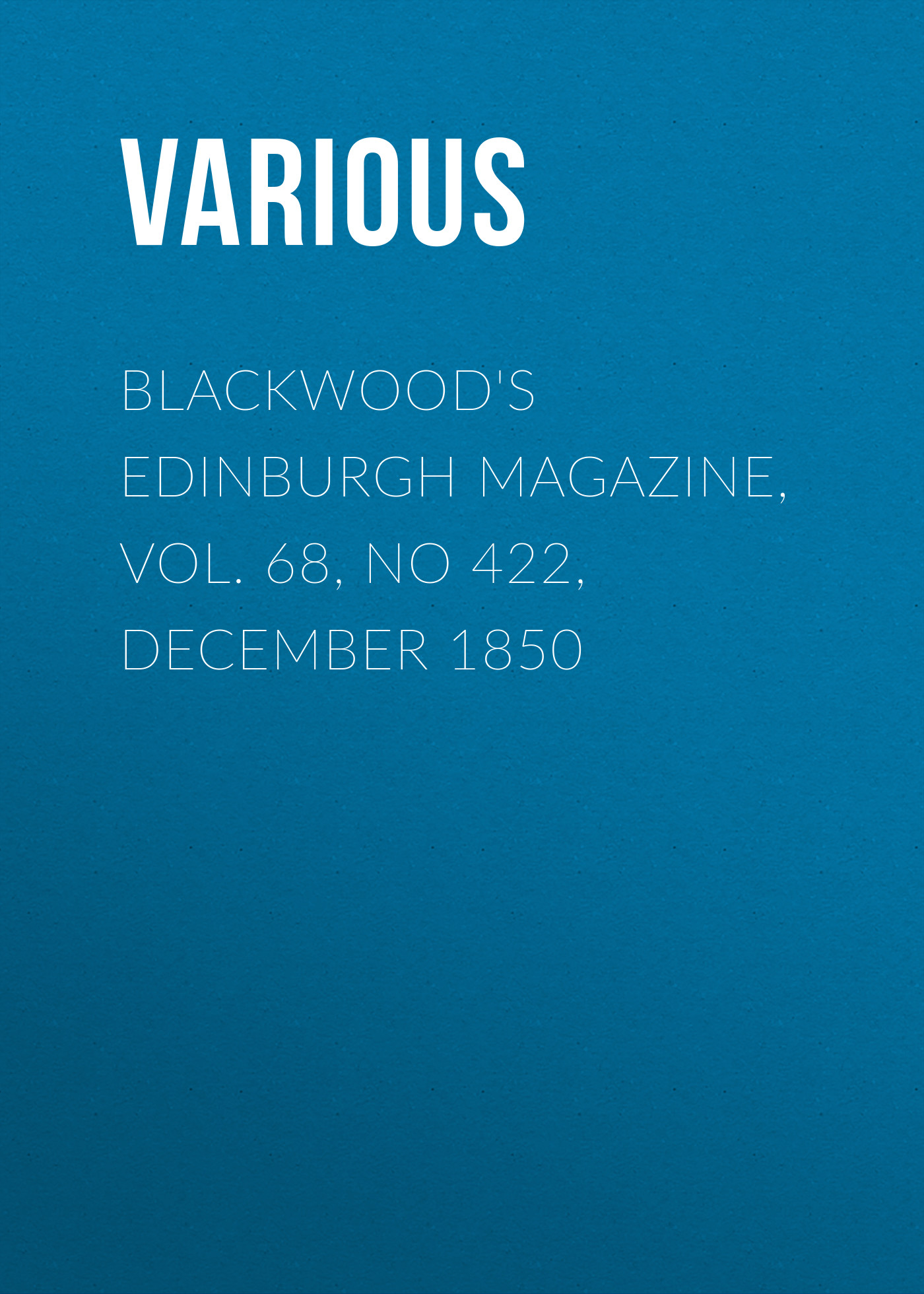 Various Blackwood's Edinburgh Magazine, Vol. 68, No 422, December 1850 various blackwood s edinburgh magazine volume 67 no 411 january 1850