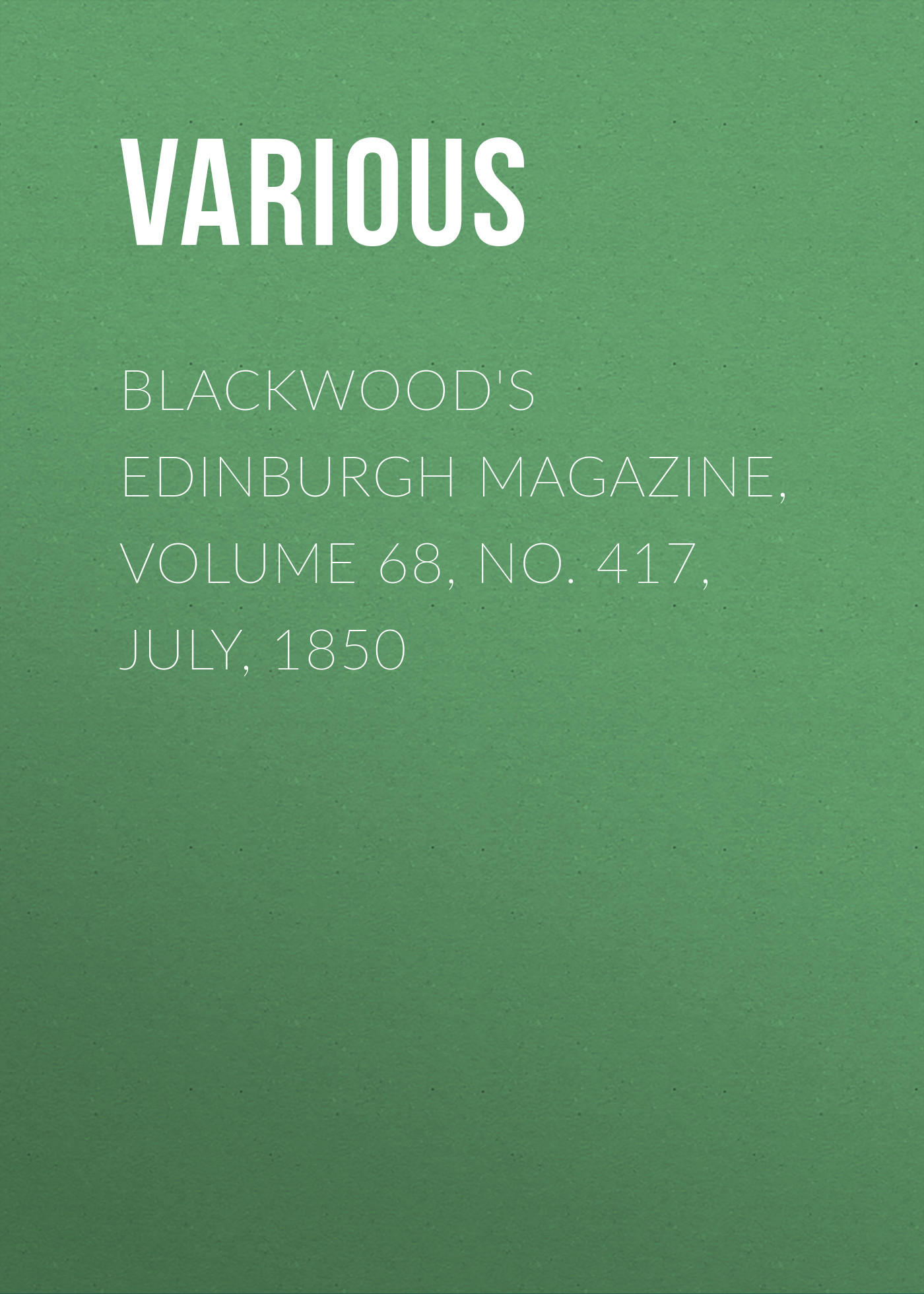 Various Blackwood's Edinburgh Magazine, Volume 68, No. 417, July, 1850 various blackwood s edinburgh magazine volume 67 no 411 january 1850