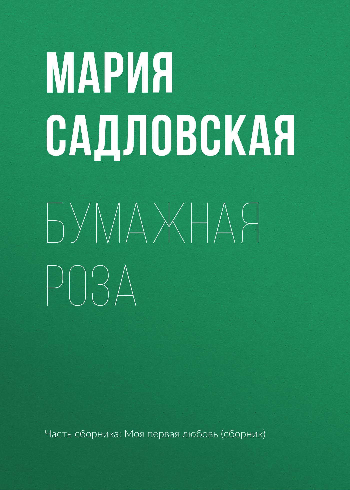 Мария Садловская Бумажная роза мария сорокина случайная любовь
