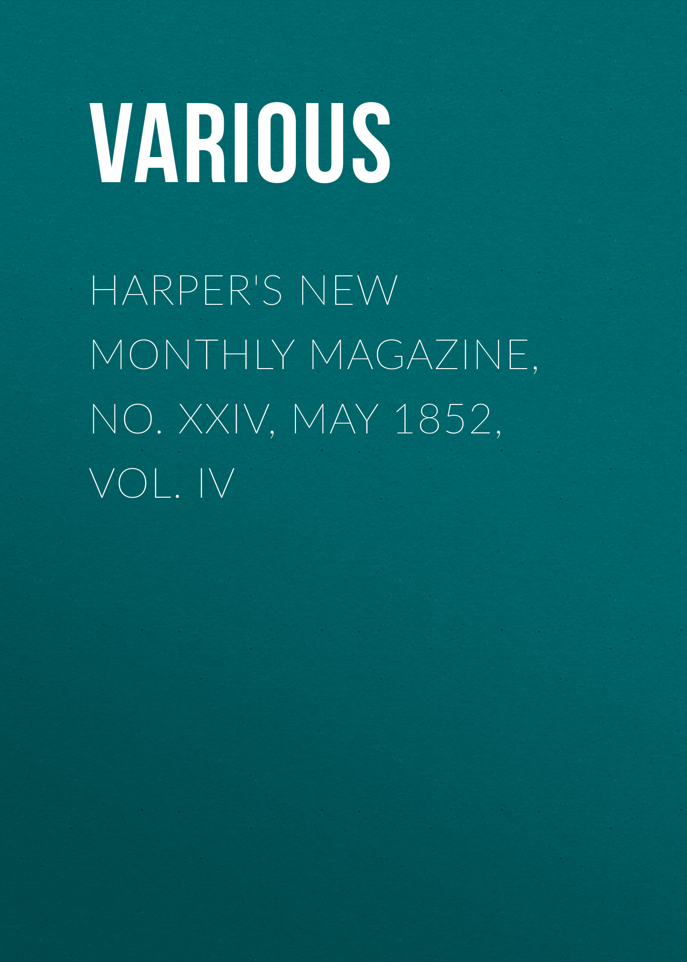 Various Harper's New Monthly Magazine, No. XXIV, May 1852, Vol. IV various harper s new monthly magazine vol iv no xx january 1852