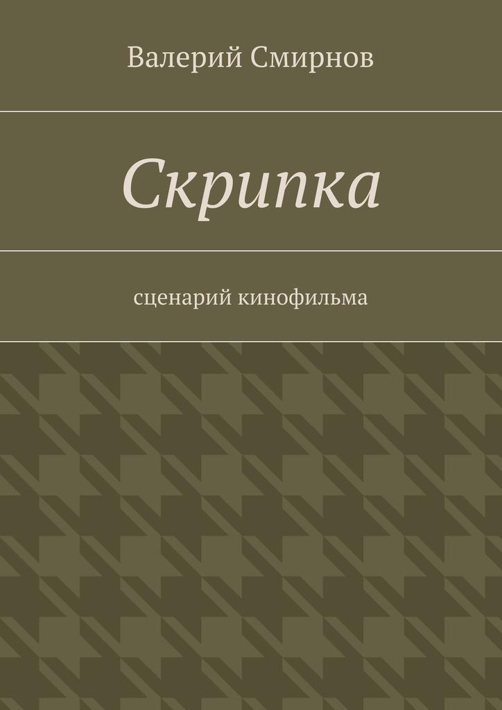 Валерий Смирнов Скрипка. Cценарий кинофильма