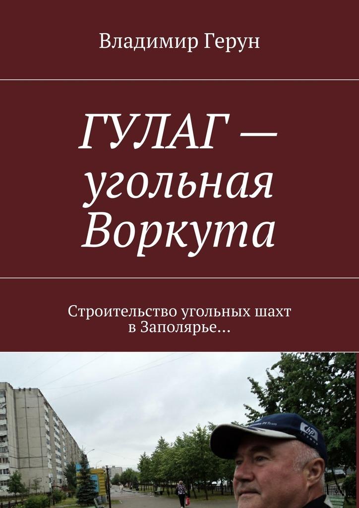 Владимир Герун ГУЛАГ– угольная Воркута. Строительство угольных шахт вЗаполярье…