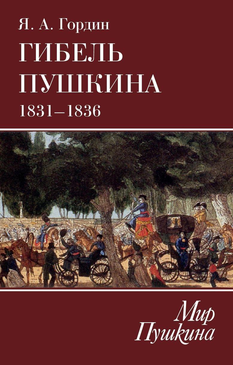 Яков Гордин Гибель Пушкина. 1831–1836 романов в 1917 гибель великой империи трагедия страны и народа