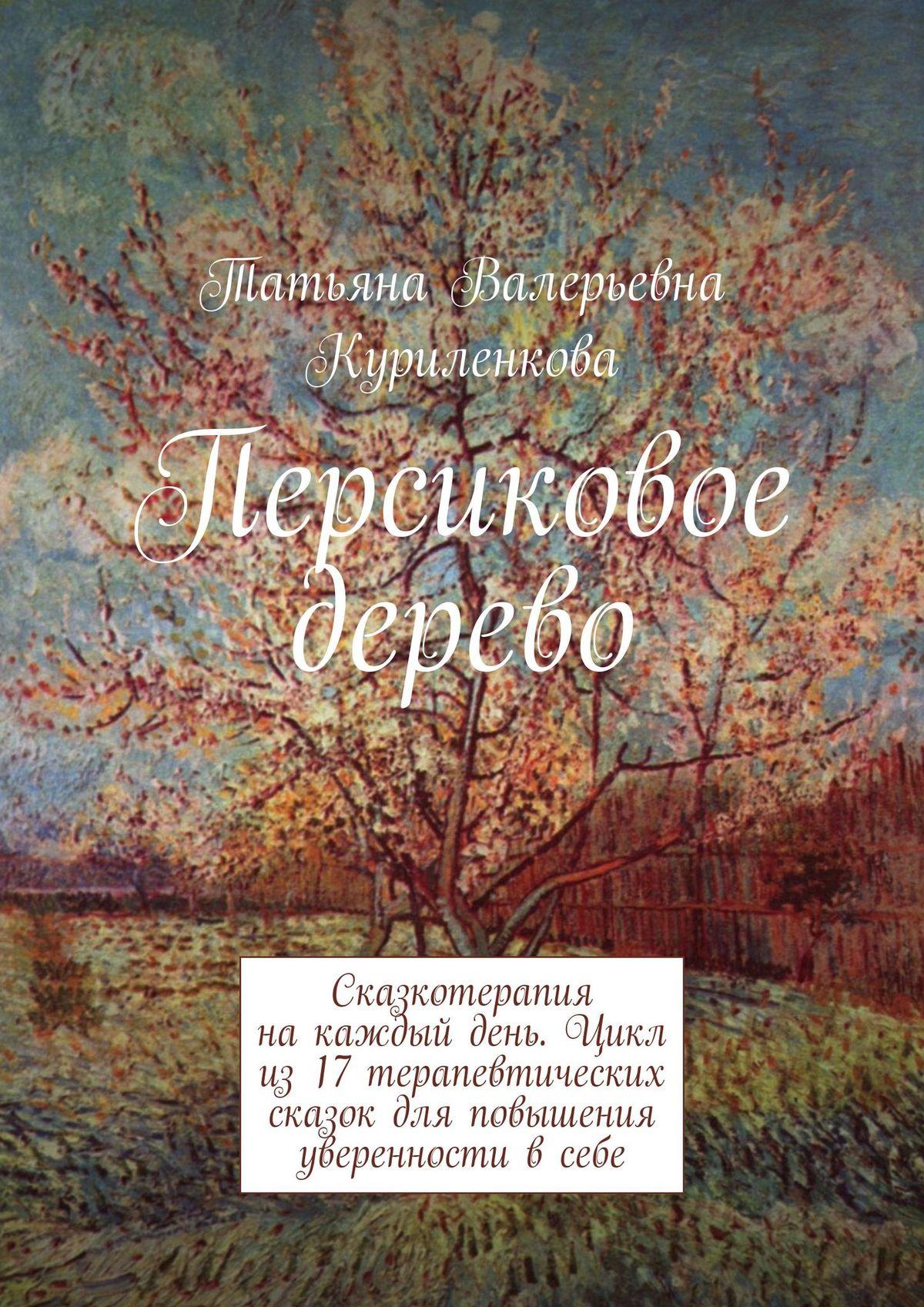 Татьяна Валерьевна Куриленкова Персиковое дерево. Сказкотерапия на каждый день. Цикл терапевтических сказок для повышения уверенности всебе
