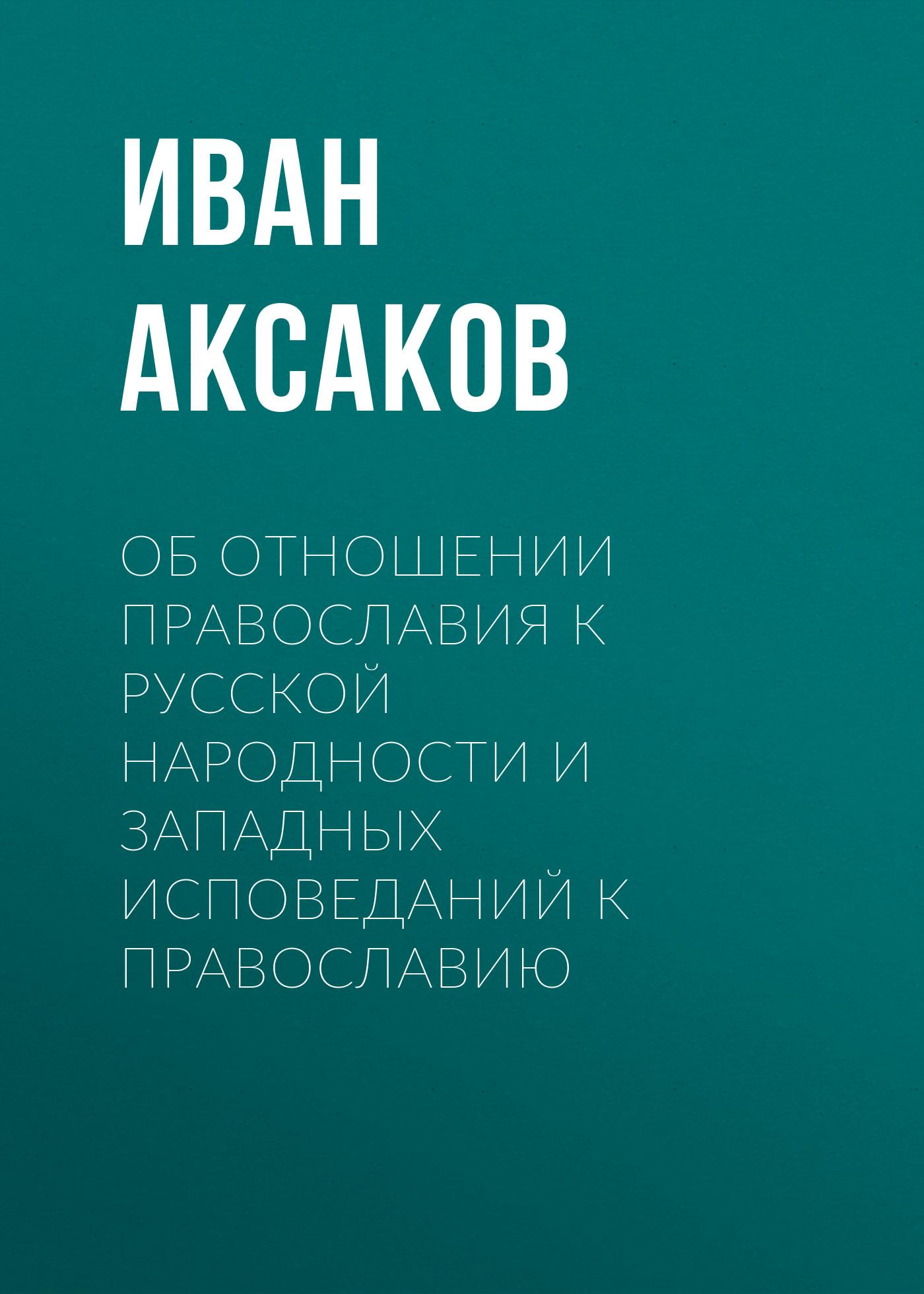 Иван Аксаков Об отношении православия к русской народности и западных исповеданий к православию