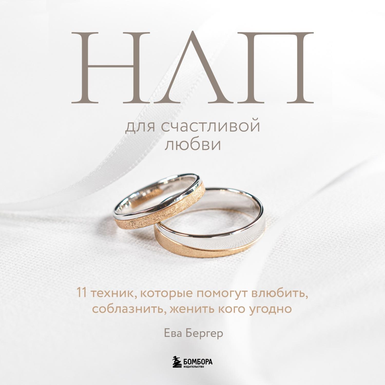 Ева Бергер НЛП для счастливой любви. 11 техник, которые помогут влюбить, соблазнить, женить кого угодно р сябитова как влюбить в себя кого угодно
