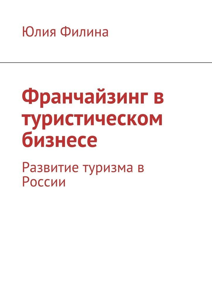 Юлия Филина Франчайзинг в туристическом бизнесе. Развитие туризма в России
