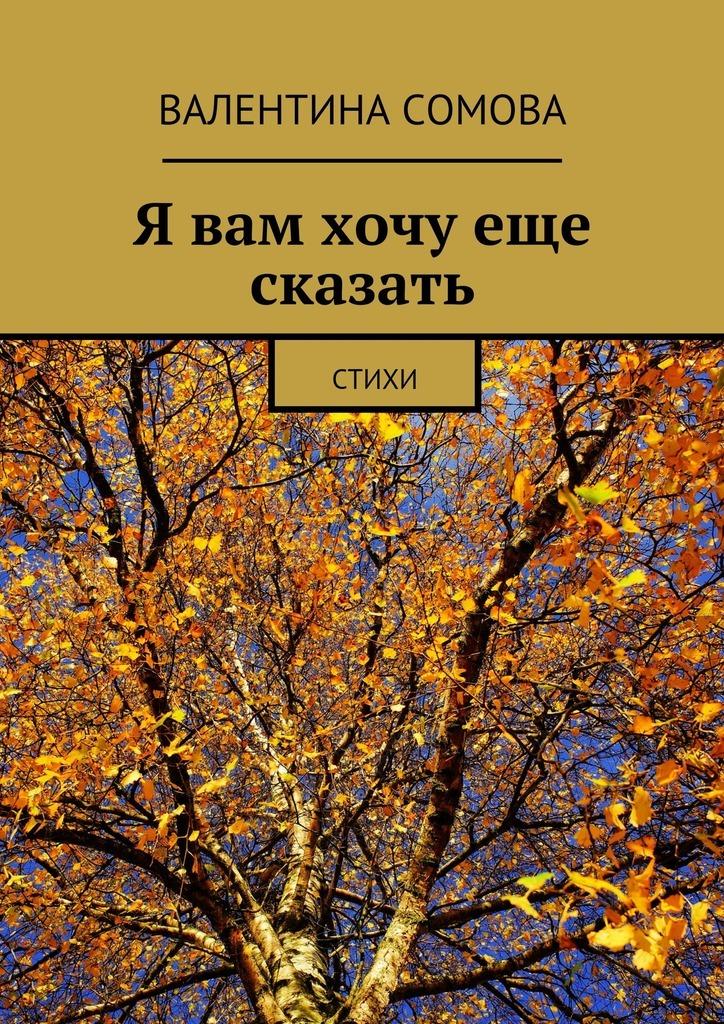 Валентина Тихоновна Сомова Я вам хочу еще сказать. Стихи аглая мещерская про любовь стихи
