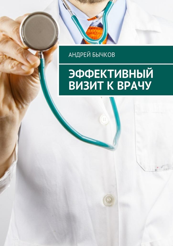 Андрей Бычков Эффективный визит кврачу андрей бычков эффективный визит кврачу