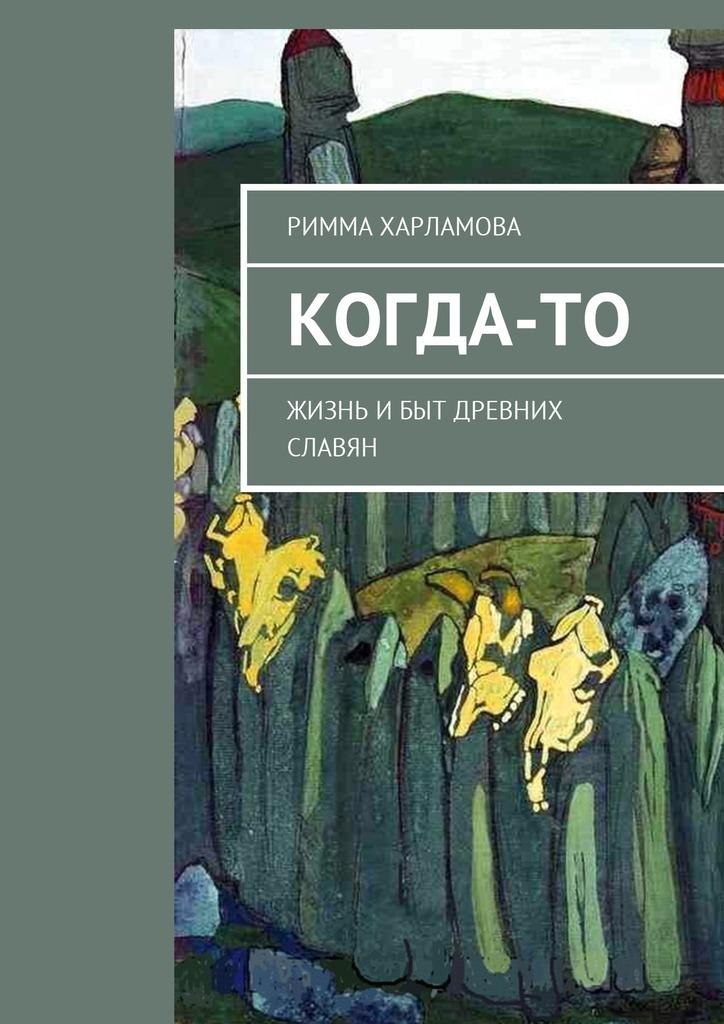 Римма Харламова Когда-то. Жизнь ибыт древних славян разумовский ф в кто мы жили были славяне