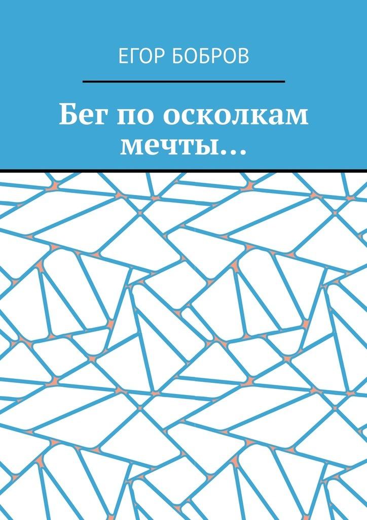 Егор Бобров Бег поосколкам мечты… михайлова евгения по осколкам разбитого зеркала