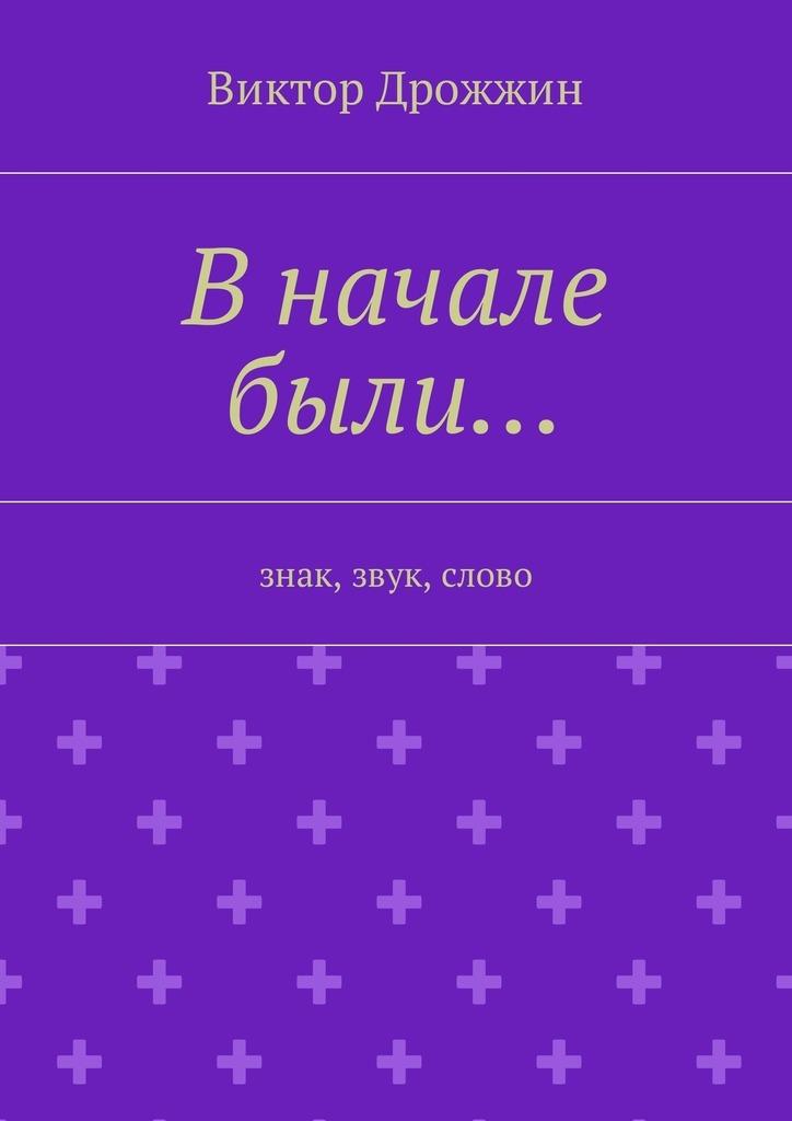 Виктор Васильевич Дрожжин В начале были… Знак, звук, слово