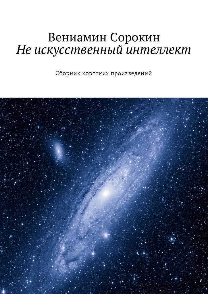 Вениамин Вениаминович Сорокин Не искусственный интеллект. Сборник коротких произведений