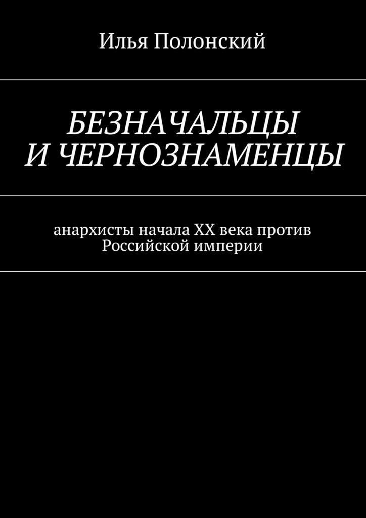 Безначальцы и чернознаменцы. Анархисты начала ХХ века против Российской империи