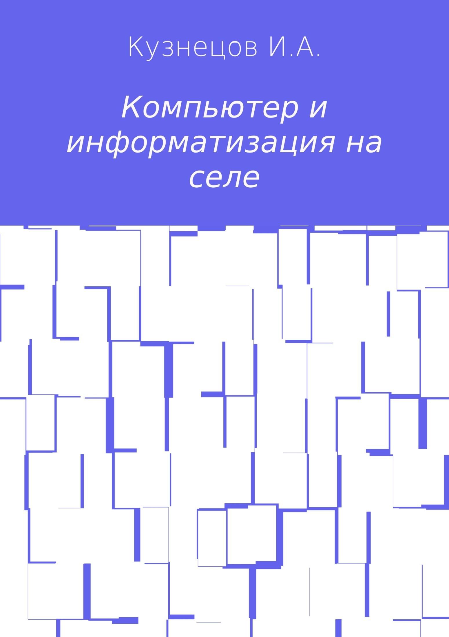 Иван Анатольевич Кузнецов Компьютер и информатизация на селе компьютер