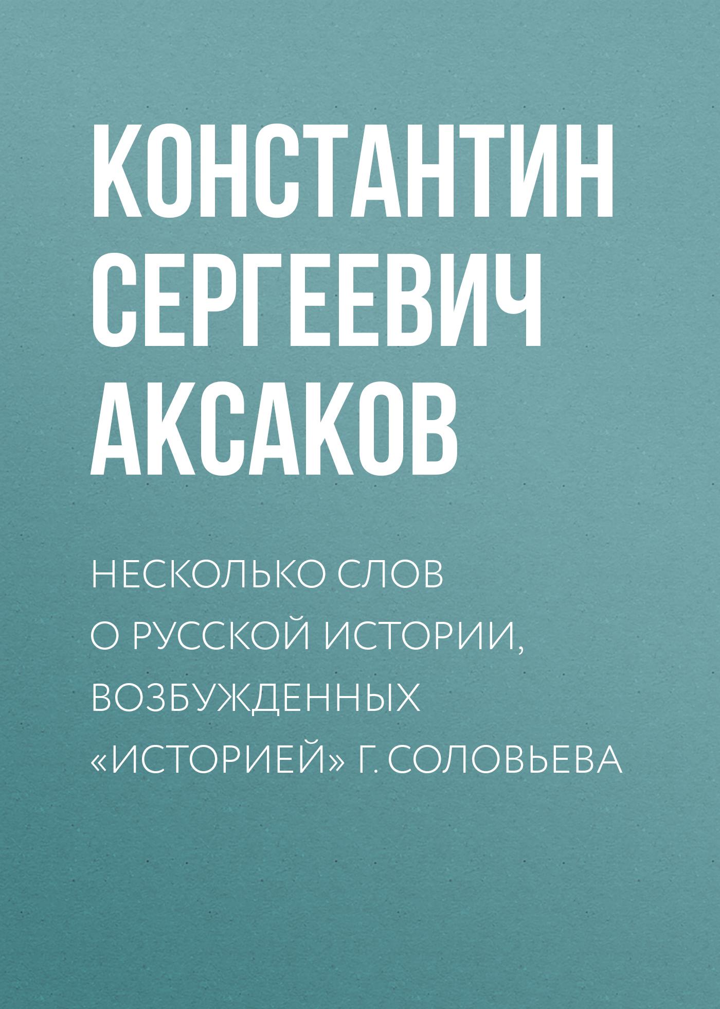 Константин Сергеевич Аксаков Несколько слов о русской истории, возбужденных «Историей» г. Соловьева