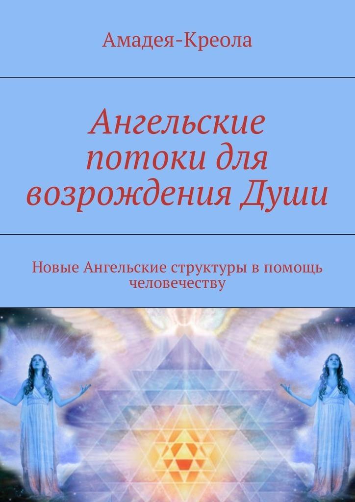 Амадея-Креола Ангельские потоки для возрождения Души. Новые Ангельские структуры впомощь человечеству