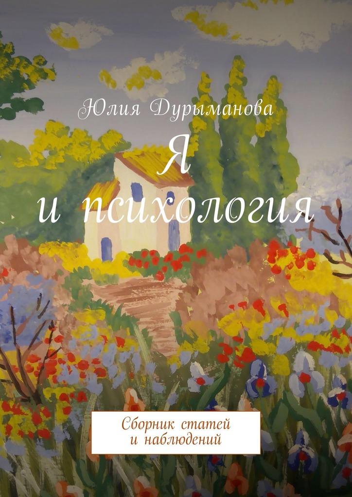 Юлия Дурыманова Я ипсихология. Сборник статей инаблюдений