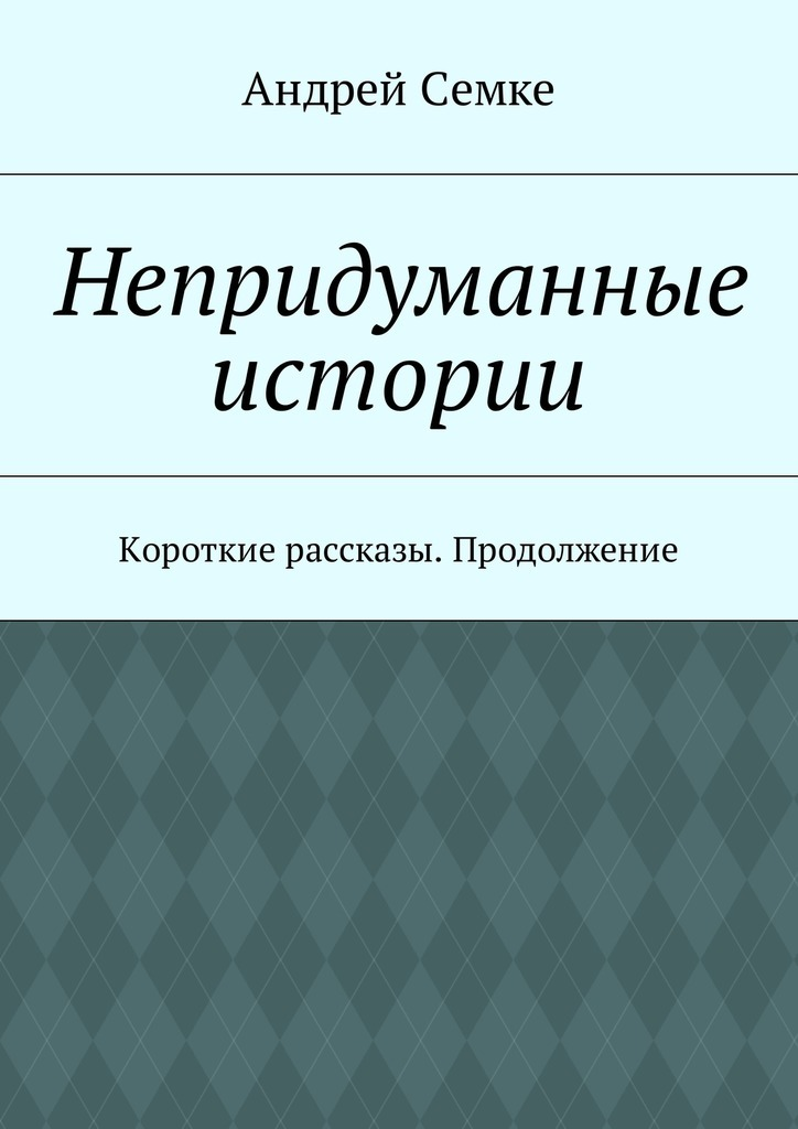 Андрей Семке Непридуманные истории. Короткие рассказы. Продолжение цена 2017