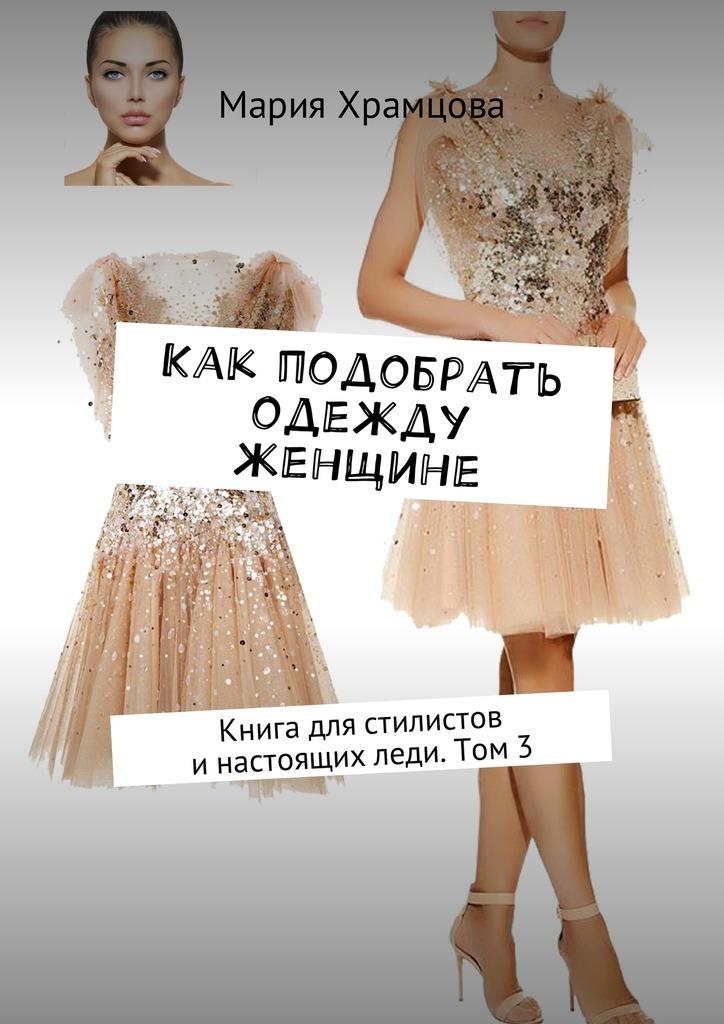 Мария Храмцова Как подобрать одежду женщине. Книга для стилистов инастоящихледи. Том 3