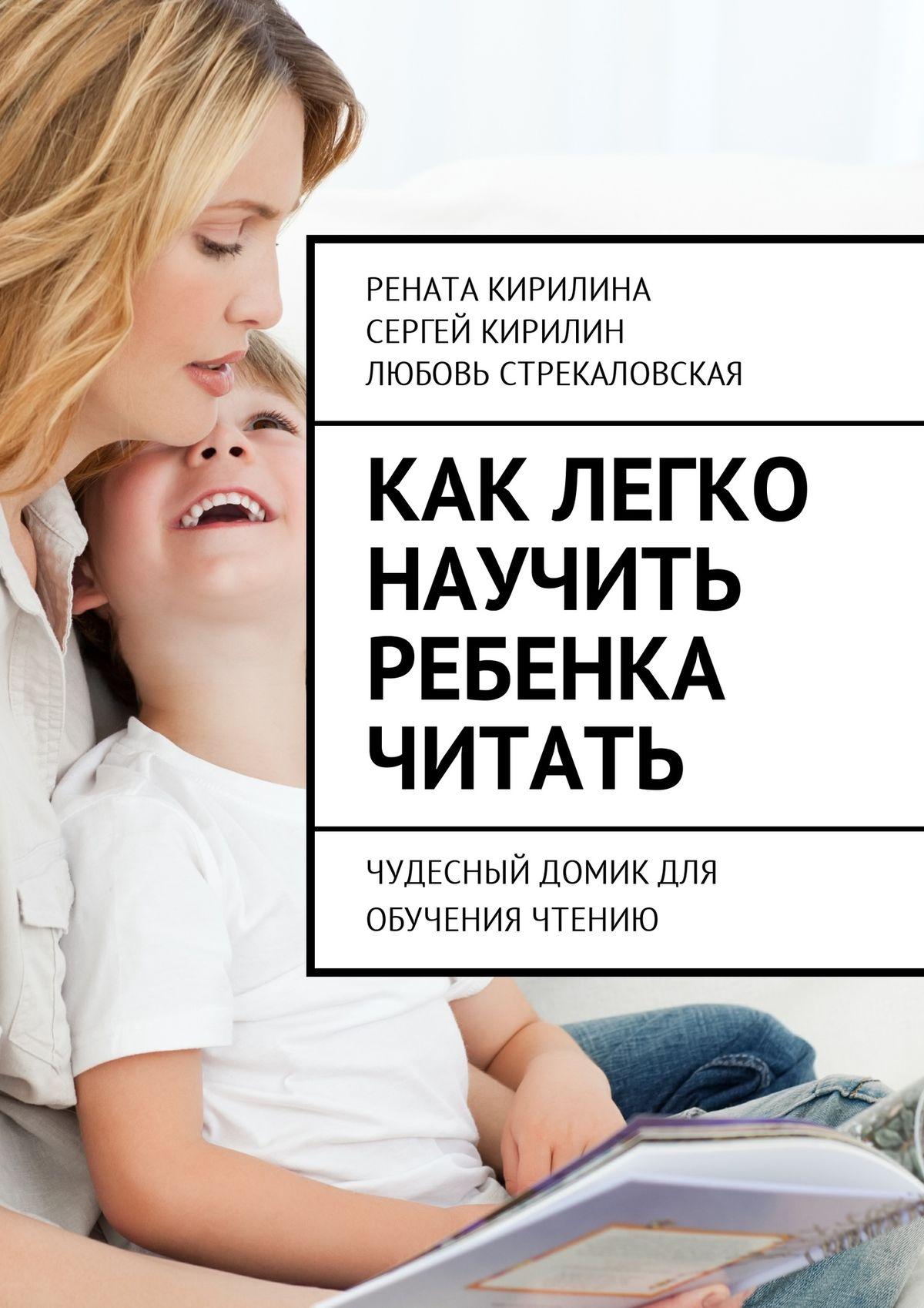 Рената Кирилина Как легко научить ребенка читать. Чудесный домик для обучения чтению рената кирилина как быстро учить стихотворения сребенком isbn 9785449069948