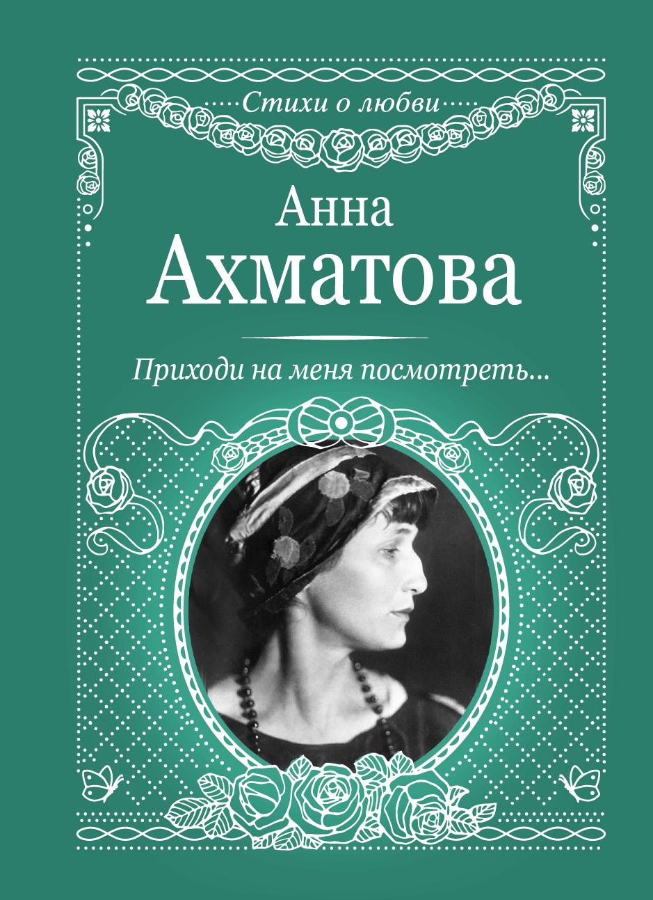 Анна Ахматова Приходи на меня посмотреть ахматова анна андреевна приходи на меня посмотреть