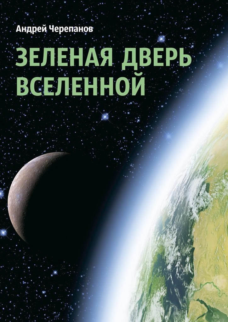 Андрей Черепанов Зеленая дверь Вселенной александр александрович шадрин поля и вихроны структуры мироздания вселенной третье издание