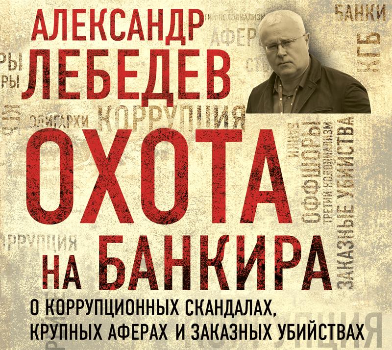 Александр Лебедев Охота на банкира. О коррупционных скандалах, крупных аферах и заказных убийствах