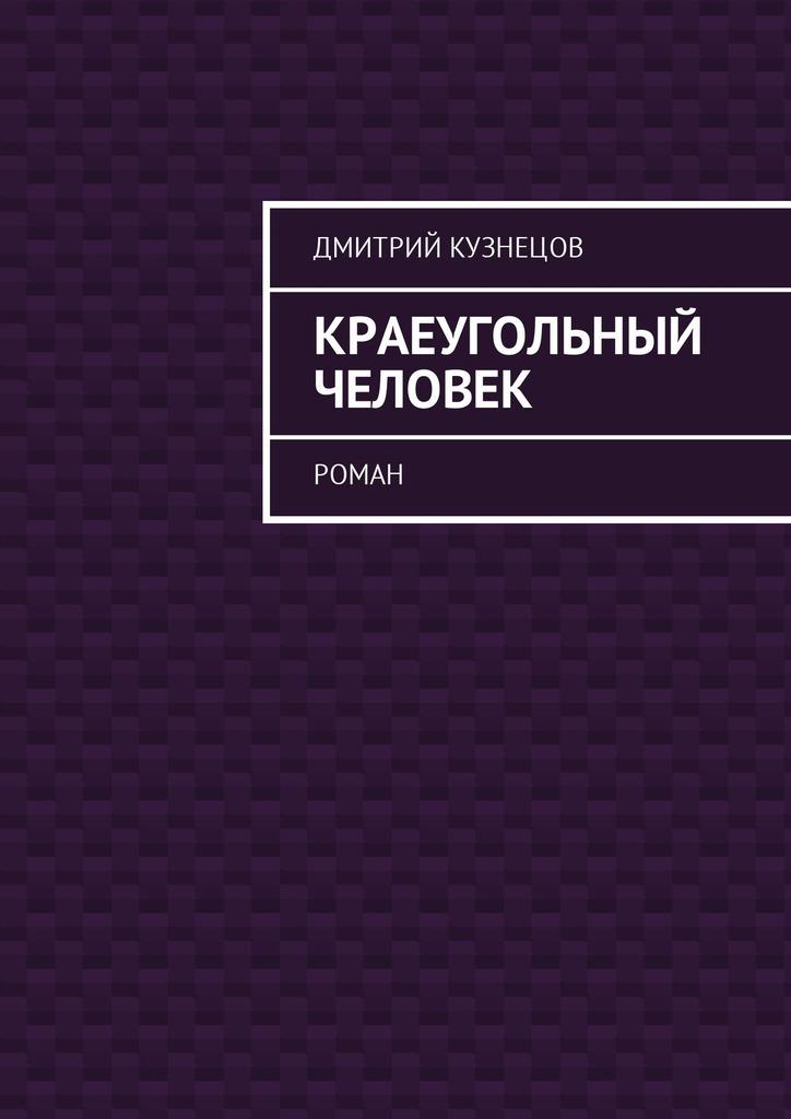 Дмитрий Кузнецов Краеугольный человек. Роман цены