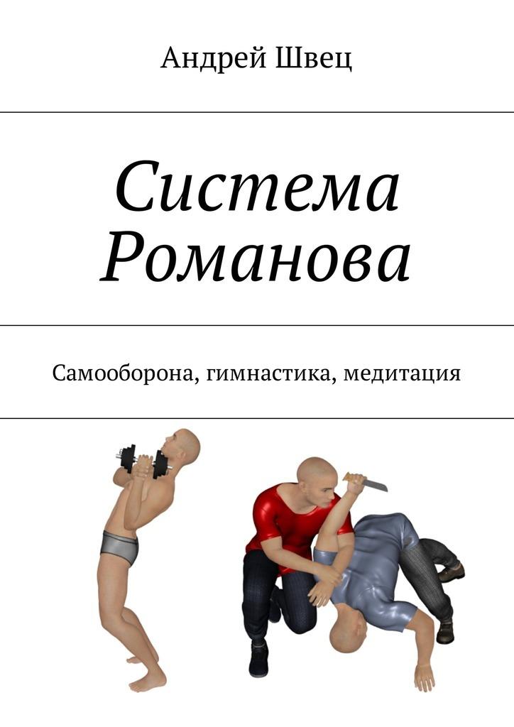 Андрей Швец Система Романова. Самооборона, гимнастика, медитация силлов д реальный уличный бой универсальная система самообороны