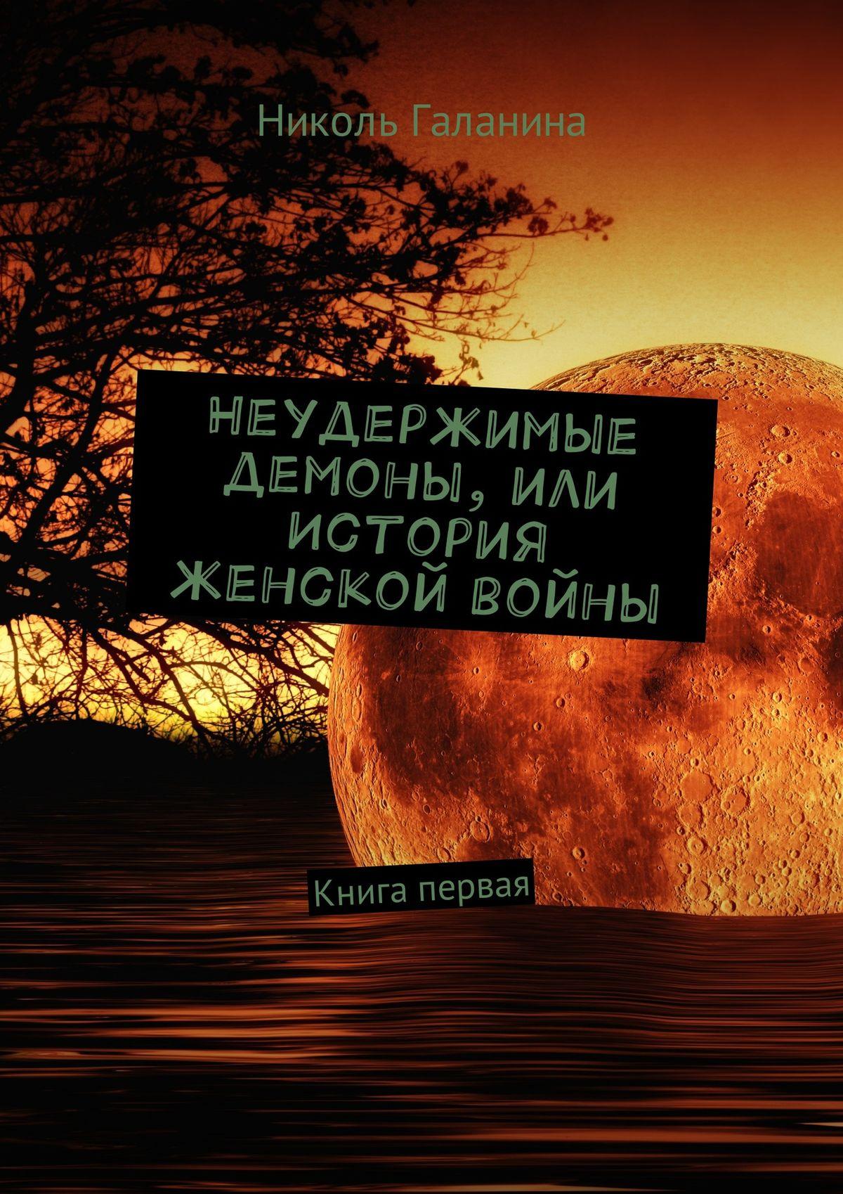 Николь Галанина Неудержимые демоны, или История женской войны. Книга первая николь галанина неудержимые демоны или история женской войны книга третья