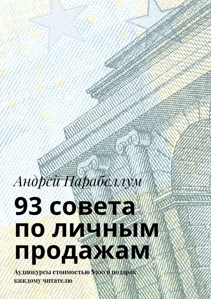Андрей Парабеллум 93 совета поличным продажам. Аудиокурсы стоимостью$500 вподарок каждому читателю