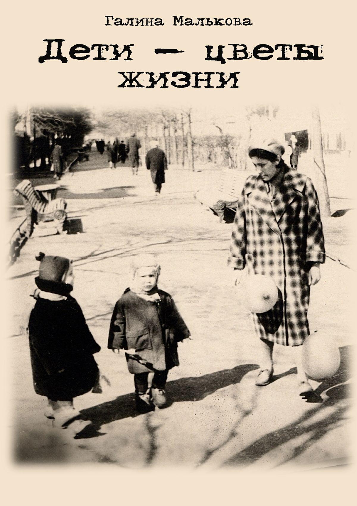 Галина Петровна Малькова Дети – цветы жизни греч н записки о моей жизни