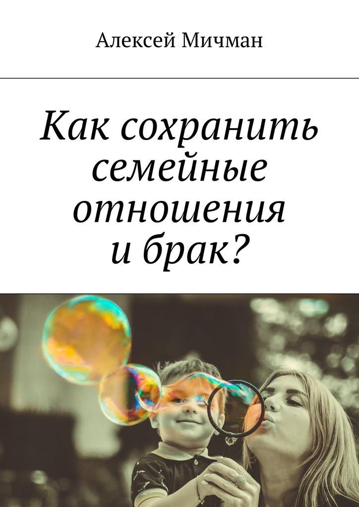 Алексей Мичман Как сохранить семейные отношения ибрак? алексей мичман сила визуализации как получать то чего желаешь