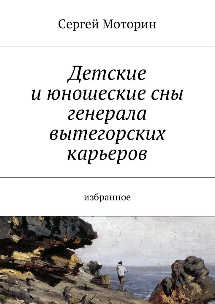 Сергей Борисович Моторин Детские и юношеские сны генерала вытегорских карьеров. Избранное анна гордеева сны в кулаке избранное