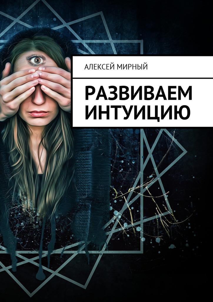 Алексей Мирный Развиваем интуицию алексей мирный позитивная трансформация