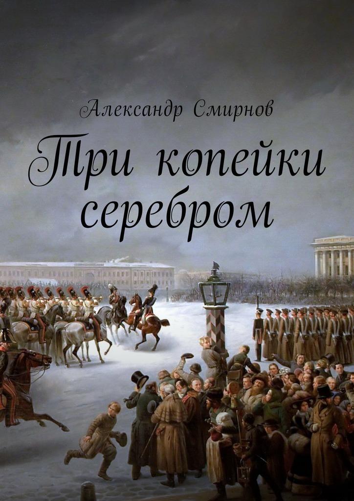 Александр Смирнов Три копейки серебром алиса орлова вязовская не было бы счастья…