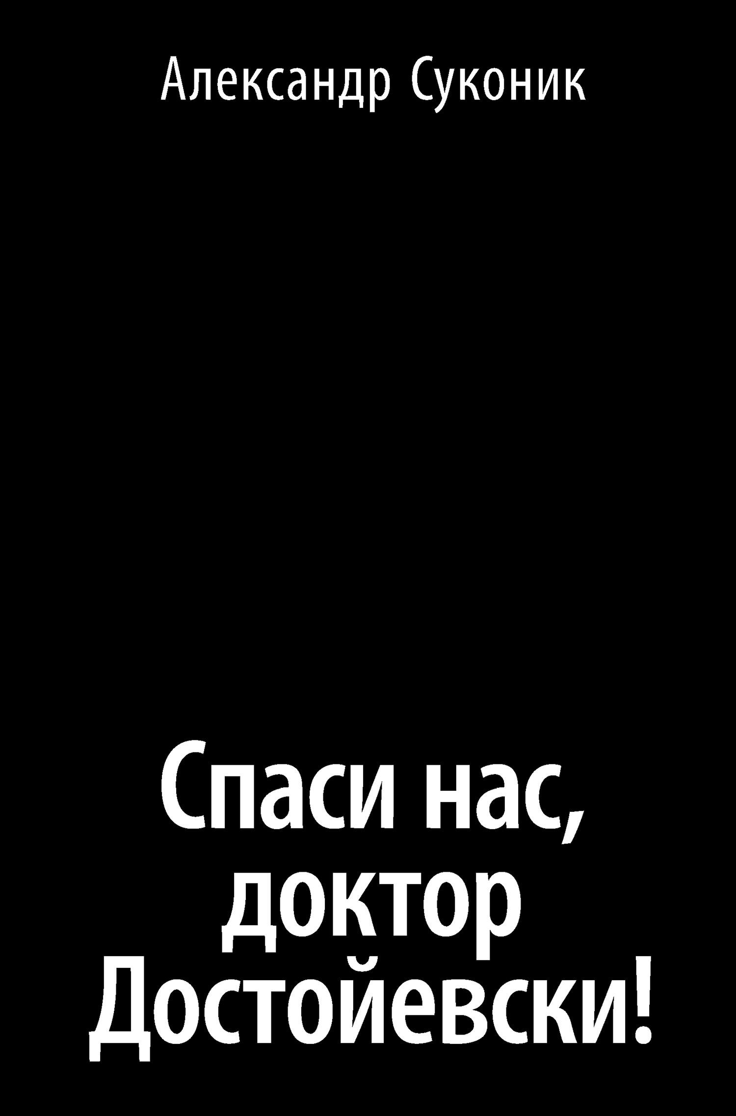 Александр Суконик Спаси нас, доктор Достойевски! суконик а спаси нас доктор достойевски