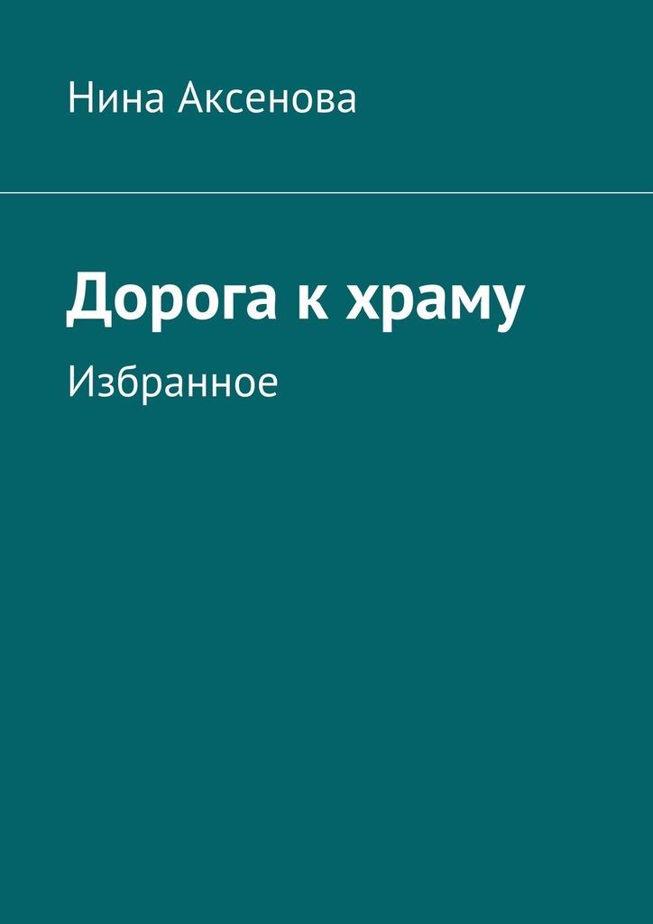 Нина Алексеевна Аксенова Дорога кхраму. Избранное аполлинер гийом убиенный поэт повести