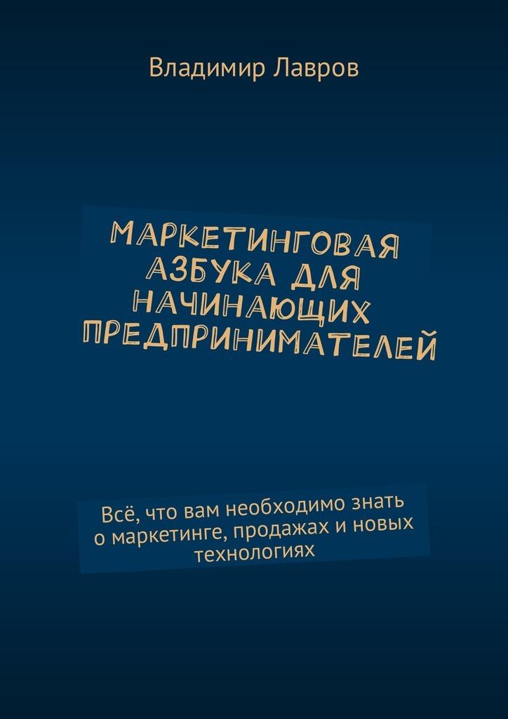 Владимир Сергеевич Лавров Маркетинговая азбука для начинающих предпринимателей. Всё, что вам необходимо знать омаркетинге, продажах иновых технологиях тарифный план