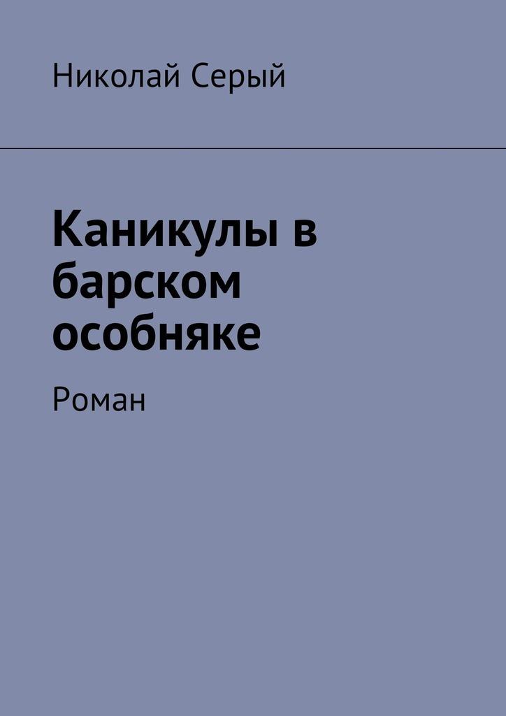 Николай Фёдорович Серый Каникулы в барском особняке. Роман цены